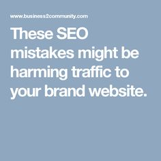 These SEO mistakes might be harming traffic to your brand website.