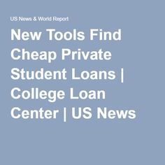 New Tools Find Cheap Private Student Loans | College Loan Center | US News