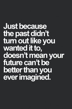 Just because the past didn't turn out like you wanted it to, doesn't mean your future can't be better... #inspiration