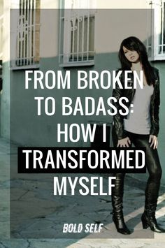How I was able to turn two negative experiences into the fuel for transformation and reinvention. I went from broken to badass and recreated my persona.