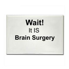WAIT...It IS brain surgery!!