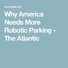 Why America Needs More Robotic Parking - The Atlantic