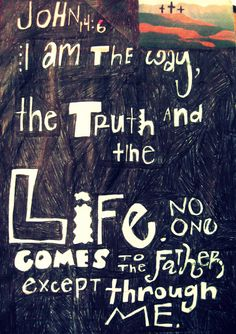 """John 14:6 - [Jesus said,] """"I am the way, the truth, and the life. No one comes to the Father except through me."""""""