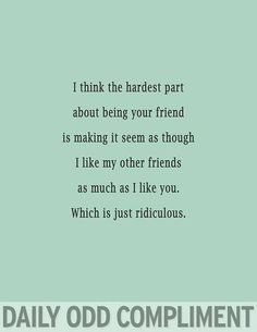 Daily Odd Compliments | best from pinterest (But I really do love all my friends equally!)  I can see Sherlock saying this to John.
