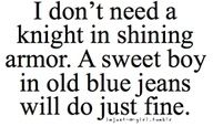 I don't need a knight in a shining armor. A sweet boy in old blue jeans will do just fine.