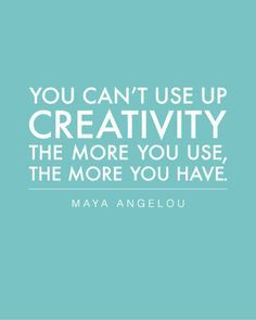 You can't use up creativity. The more you use, the more you have. Read: http://livepurposefullynow.com/5-ways-to-an-amazingly-rich-life/