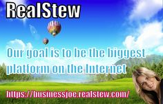REALSTEW - Our goal is to be the biggest platform on the Internet, and, as such ... we will alter the very structure of society. So here is the deal .... You help us grow and we share the revenue with you. The more you help us grow ... The bigger the share of the revenue you get ..... THATS IT! We have the foundations in place. We have the leadership in Paddy. All we need now is for YOU to tell the world .... And share the dream!
