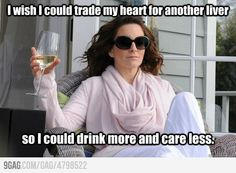 I wish I could trade my heart for another liver, so I could drink more and care less.  -Tina Fey