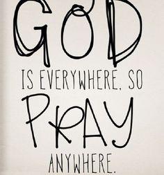 God is everywhere so pray anywhere.
