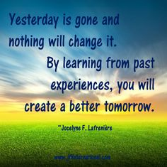 By learning from past experiences, you will create a better tomorrow.