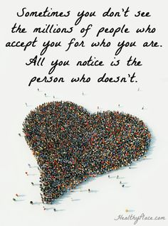 Positive quote: Sometimes you don't see the millions of people who accept you for who you are. All you notice is the person who doesn't.     www.HealthyPlace.com