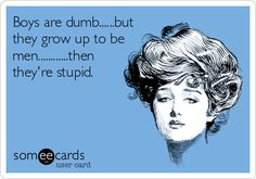 Boys are dumb......but they grow up to be men............then they're stupid.