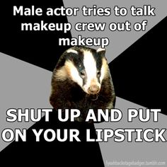 "We don't have people to do our makeup the actresses, if they have the time, help the actors. My go to saying is ""If you dont feel like a hooker or look like one up close you need more!"""