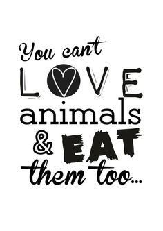 you can't love animals and eat them too ... #vegan