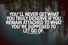 You'll never get what you truly deserve if you remain attached to what you're supposed to let go of. True.