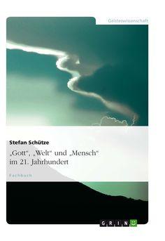 """""""Gott"""", """"Welt"""" und """"Mensch"""" im 21. Jahrhundert. GRIN: http://grin.to/SQYOF Amazon: http://grin.to/cecYL"""