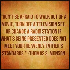 Don't be afraid to walk out of a movie, turn off a television set, or change a radio station if what's being presented does not meet your Heavenly Father's standards. -Thomas S. Monson