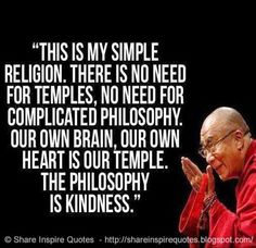 This is my simple religion. There is no need for temples; no need for complicated philosophy. Our own brain, our own heart is our temple; the philosophy is kindness. ~Dalai Lama #famouspeople #famousquotes #famousquotesandsayings #famouspeoplequotesandsayings #quotesbyfamouspeople #quotesbyDalaiLama #DalaiLama #DalaiLamaquotes #religion #temples #philosophy #brain #heart #temple #kindness #share #inspire #quotes #shareinspirequotes #whatsapp