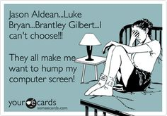 Funny Music Ecard: Jason Aldean...Luke Bryan...Brantley Gilbert...I can't choose!!! They all make me want to hump my computer screen!