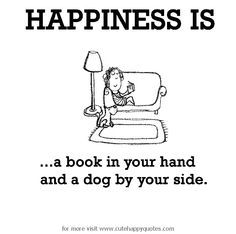 Happiness is, a book in your hand and a dog by your side. - Cute Happy Quotes