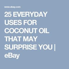 25 EVERYDAY USES FOR COCONUT OIL THAT MAY SURPRISE YOU | eBay