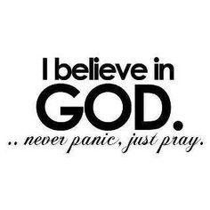 I believe in God.  Never panic, just pray.