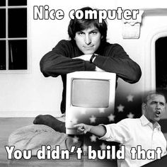 Nice computer, you didn't build that.