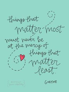 """""""Things that matter most must never be at the mercy of things that matter least."""" #Goethe #quote (via @Gina Sekelsky )"""