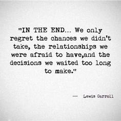 In the end... We only regret the chances we didn't take, the relationships we were afraid to have and the decisions we waited too long to make.