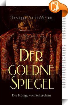 """Der goldne Spiegel - Die Könige von Scheschian    :  Dieses eBook: """"Der goldne Spiegel - Die Könige von Scheschian"""" ist mit einem detaillierten und dynamischen Inhaltsverzeichnis versehen und wurde sorgfältig  korrekturgelesen. Bei der Rahmenhandlung handelt es sich um das Gespräch zwischen Schach-Gebal, Nurmahal und Danischmende. Wenn zu Beginn das Erzählen der Geschichte Scheschians nur dafür gedacht war, dem Sultan das Einschlafen zu erleichtern, wird daraus schnell eine Diskussion ..."""