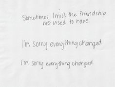 sometimes i miss the friendship we used to have. i'm sorry everything changed