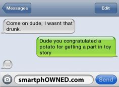 Come on dude, i wasnt that drunk. | Dude you congratulated a potato for getting a part in toy story  | ...