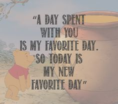 A day spent with you is my favorite day. So today is my new favorite day -Winnie The Pooh-