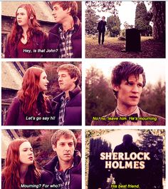 Hey, is that john? Let's go say hi. No, no, leave him. He's mourning. Mourning? For who? Sherlock holmes. His best friend. 11th doctor. Amy Pond and Rory. Doctor who sherlock.