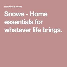 Snowe - Home essentials for whatever life brings.