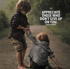 Appreciate those who dont give up on you.
