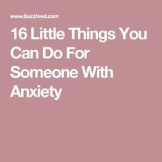 16 Little Things You Can Do For Someone With Anxiety