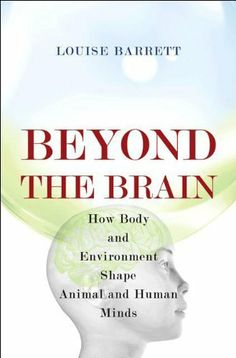Beyond the Brain: How Body and Environment Shape Animal and Human Minds by Louise Barrett. $24.55. Publication: April 4, 2011. 283 pages. Author: Louise Barrett. Publisher: Princeton University Press; 1 edition (April 4, 2011)