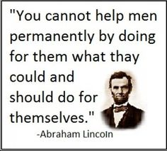 Wise words from Republican President Abraham Lincoln Welfare is for the truly needy to help them get back up.as well as for those who are unable to help themselves at all. Lincoln knew what's up. Great Quotes, Quotes To Live By, Me Quotes, Inspirational Quotes, Famous Quotes, Sober Quotes, Witty Quotes, True Words, Out Of Touch