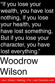 "Woodrow Wilson - ""If you lose your wealth, you have lost nothing, If you lose your health, you have lost something, But if you lose your character, you have lost everything."" #quotations #quotes"