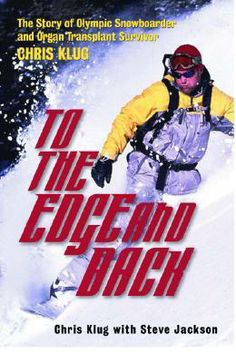 To the Edge and Back: My Story from Organ Transplant Survivor to Olympic Snowboarder by Chris Klug