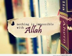 Never forget that nothing with Allah is impossible!
