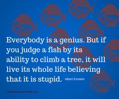 """""""Everybody is a genius. But if you judge a fish by its ability to climb a tree, it will live its whole life believing that it is stupid"""" #unique #individual #believe #alberteinstein #faith #loveyourself #kindness #love #life #wisdom"""