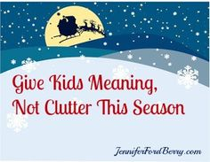Give your kids meaning, not clutter this season! www.jenniferfordberry.com