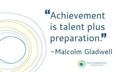"""Achievement is talent plus preparation"" -Malcolm Gladwell"