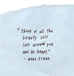 Think of all the beauty still left around you and be happy - Anne Frank