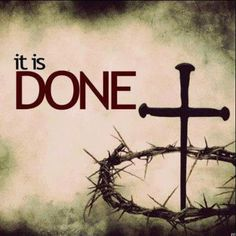 "it is done! John 19: 30                                                        ""When Jesus therefore had received the vinegar, he said, It is finished: and he bowed his head, and gave up the ghost!"""