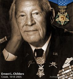 Ernest Childers (Creek)~  A Creek American Indian from Oklahoma, and a First Lieutenant with the 45th Infantry Division, Childers received the Medal of Honor for heroic action in 1943 when, up against machine gun fire, he and eight men charged the enemy. Although suffering a broken foot in the assault, Childers ordered covering fire and advanced up the hill, single-handedly killing two snipers, silencing two machine gun nests, and capturing an enemy mortar observer.