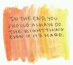 ~ In the end... you should always do the RIGHT thing... even if it's hard.