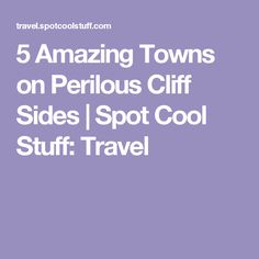5 Amazing Towns on Perilous Cliff Sides | Spot Cool Stuff: Travel